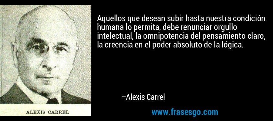 Aquellos que desean subir hasta nuestra condición humana lo permita, debe renunciar orgullo intelectual, la omnipotencia del pensamiento claro, la creencia en el poder absoluto de la lógica. – Alexis Carrel