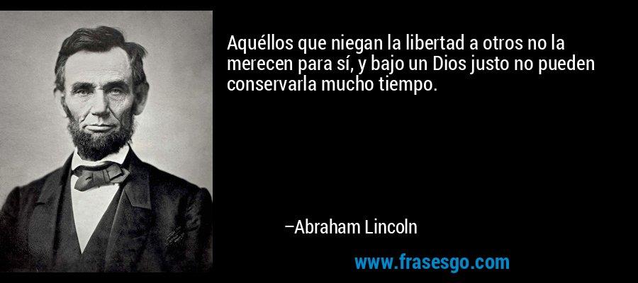 Aquéllos que niegan la libertad a otros no la merecen para sí, y bajo un Dios justo no pueden conservarla mucho tiempo. – Abraham Lincoln
