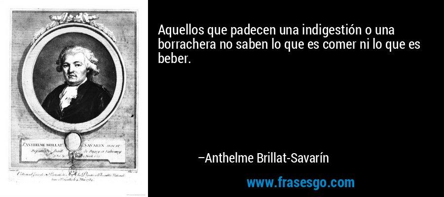 Aquellos que padecen una indigestión o una borrachera no saben lo que es comer ni lo que es beber. – Anthelme Brillat-Savarín