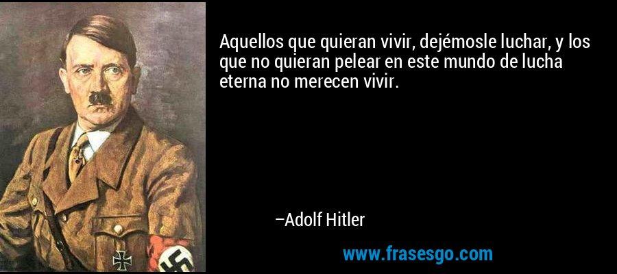 Aquellos que quieran vivir, dejémosle luchar, y los que no quieran pelear en este mundo de lucha eterna no merecen vivir. – Adolf Hitler
