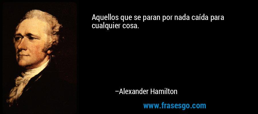 Aquellos que se paran por nada caída para cualquier cosa. – Alexander Hamilton