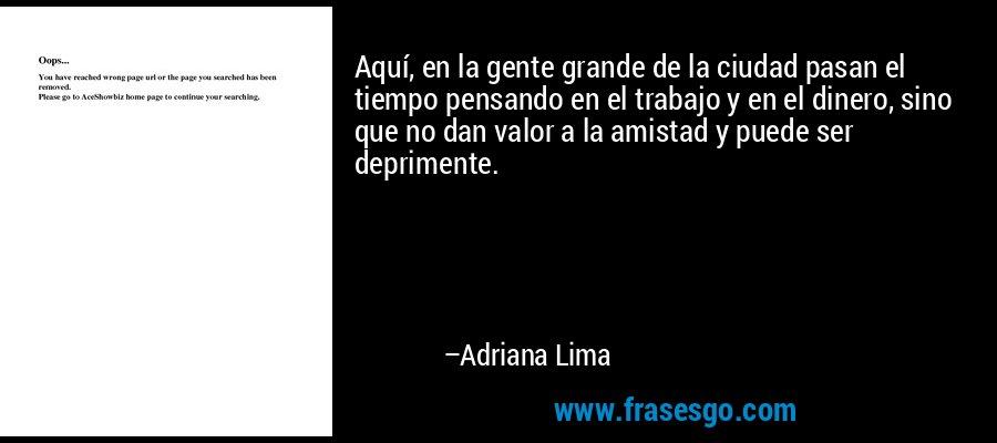 Aquí, en la gente grande de la ciudad pasan el tiempo pensando en el trabajo y en el dinero, sino que no dan valor a la amistad y puede ser deprimente. – Adriana Lima