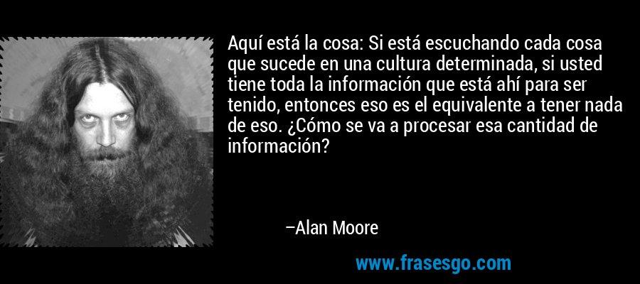 Aquí está la cosa: Si está escuchando cada cosa que sucede en una cultura determinada, si usted tiene toda la información que está ahí para ser tenido, entonces eso es el equivalente a tener nada de eso. ¿Cómo se va a procesar esa cantidad de información? – Alan Moore