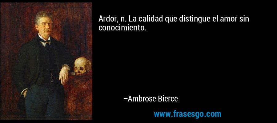 Ardor, n. La calidad que distingue el amor sin conocimiento. – Ambrose Bierce