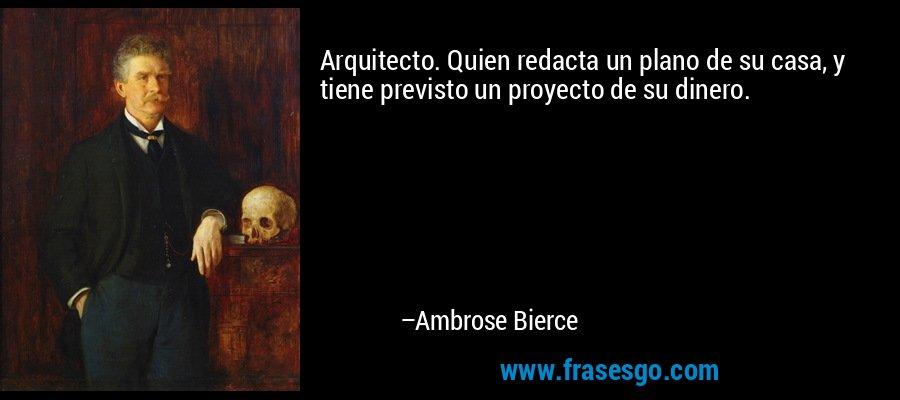 Arquitecto. Quien redacta un plano de su casa, y tiene previsto un proyecto de su dinero. – Ambrose Bierce