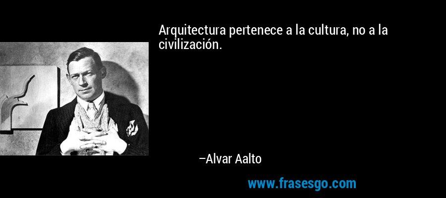 Arquitectura pertenece a la cultura, no a la civilización. – Alvar Aalto