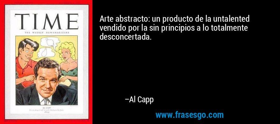 Arte abstracto: un producto de la untalented vendido por la sin principios a lo totalmente desconcertada. – Al Capp