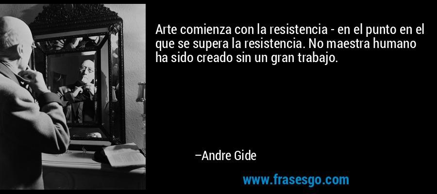 Arte comienza con la resistencia - en el punto en el que se supera la resistencia. No maestra humano ha sido creado sin un gran trabajo. – Andre Gide