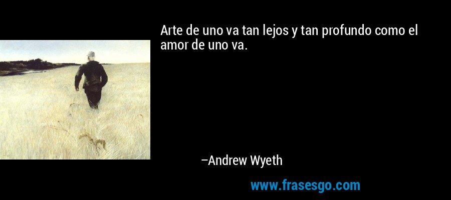 Arte de uno va tan lejos y tan profundo como el amor de uno va. – Andrew Wyeth