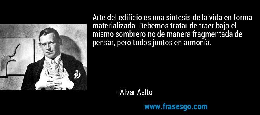 Arte del edificio es una síntesis de la vida en forma materializada. Debemos tratar de traer bajo el mismo sombrero no de manera fragmentada de pensar, pero todos juntos en armonía. – Alvar Aalto