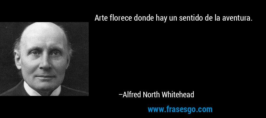 Arte florece donde hay un sentido de la aventura. – Alfred North Whitehead