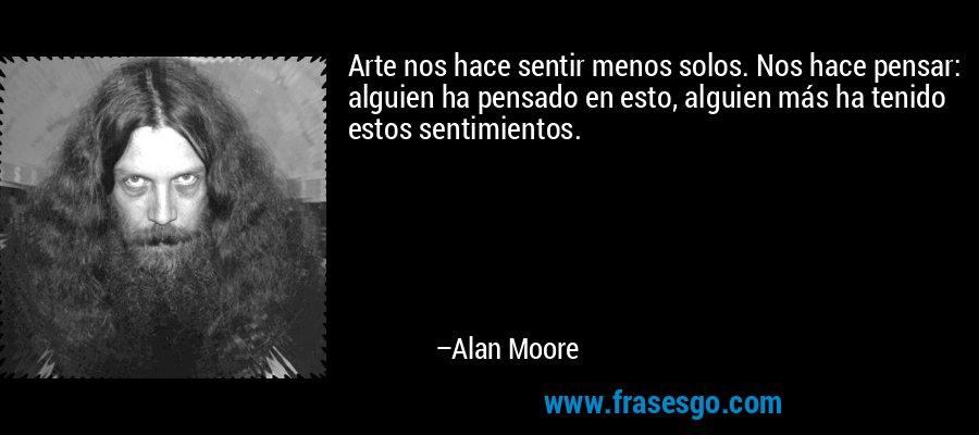 Arte nos hace sentir menos solos. Nos hace pensar: alguien ha pensado en esto, alguien más ha tenido estos sentimientos. – Alan Moore