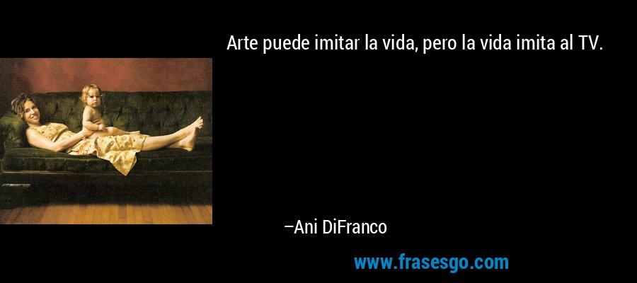 Arte puede imitar la vida, pero la vida imita al TV. – Ani DiFranco