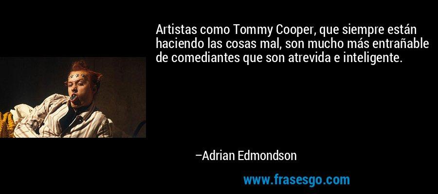 Artistas como Tommy Cooper, que siempre están haciendo las cosas mal, son mucho más entrañable de comediantes que son atrevida e inteligente. – Adrian Edmondson