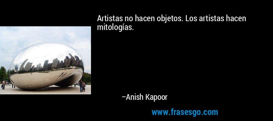 Artistas no hacen objetos. Los artistas hacen mitologías. – Anish Kapoor