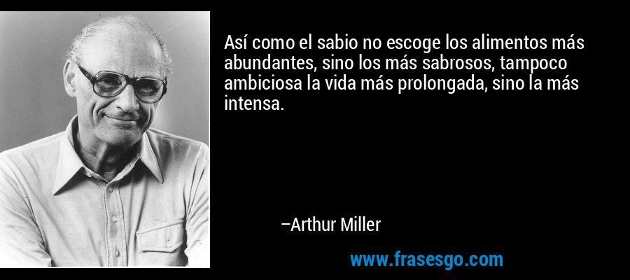 Así como el sabio no escoge los alimentos más abundantes, sino los más sabrosos, tampoco ambiciosa la vida más prolongada, sino la más intensa. – Arthur Miller