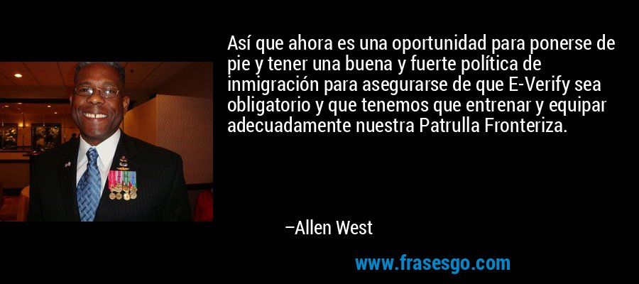Así que ahora es una oportunidad para ponerse de pie y tener una buena y fuerte política de inmigración para asegurarse de que E-Verify sea obligatorio y que tenemos que entrenar y equipar adecuadamente nuestra Patrulla Fronteriza. – Allen West