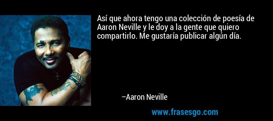 Así que ahora tengo una colección de poesía de Aaron Neville y le doy a la gente que quiero compartirlo. Me gustaría publicar algún día. – Aaron Neville