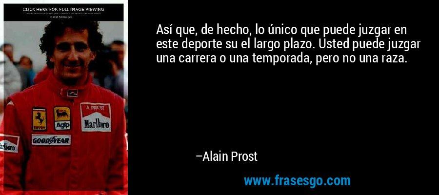 Así que, de hecho, lo único que puede juzgar en este deporte su el largo plazo. Usted puede juzgar una carrera o una temporada, pero no una raza. – Alain Prost