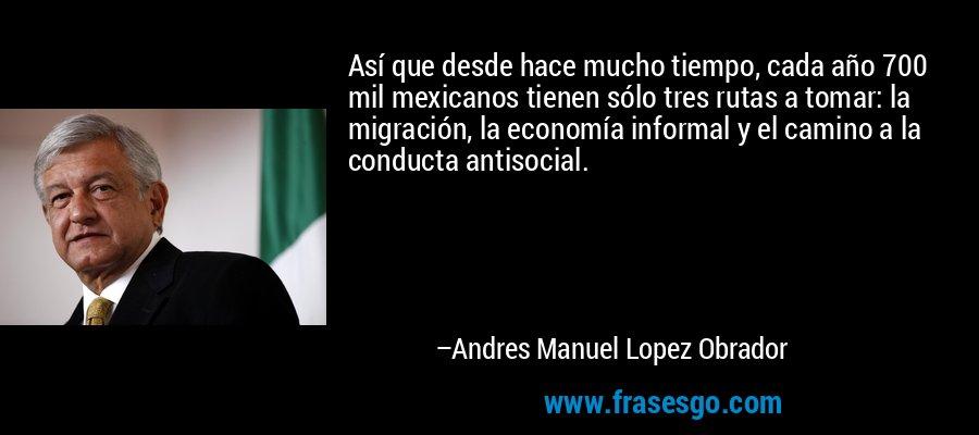Así que desde hace mucho tiempo, cada año 700 mil mexicanos tienen sólo tres rutas a tomar: la migración, la economía informal y el camino a la conducta antisocial. – Andres Manuel Lopez Obrador