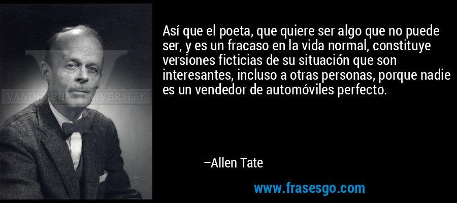 Así que el poeta, que quiere ser algo que no puede ser, y es un fracaso en la vida normal, constituye versiones ficticias de su situación que son interesantes, incluso a otras personas, porque nadie es un vendedor de automóviles perfecto. – Allen Tate