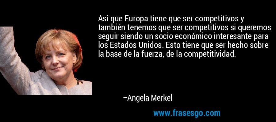 Así que Europa tiene que ser competitivos y también tenemos que ser competitivos si queremos seguir siendo un socio económico interesante para los Estados Unidos. Esto tiene que ser hecho sobre la base de la fuerza, de la competitividad. – Angela Merkel