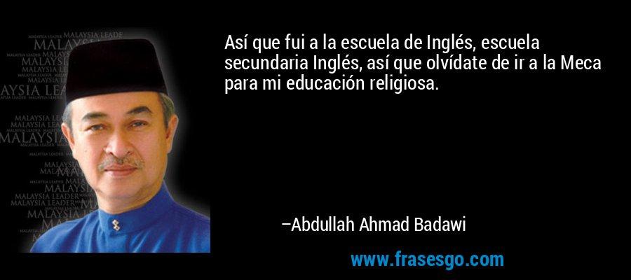 Así que fui a la escuela de Inglés, escuela secundaria Inglés, así que olvídate de ir a la Meca para mi educación religiosa. – Abdullah Ahmad Badawi