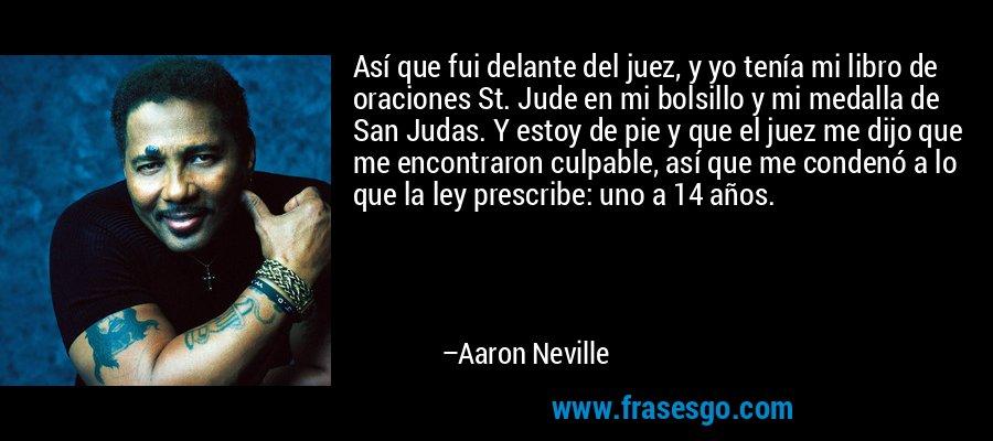 Así que fui delante del juez, y yo tenía mi libro de oraciones St. Jude en mi bolsillo y mi medalla de San Judas. Y estoy de pie y que el juez me dijo que me encontraron culpable, así que me condenó a lo que la ley prescribe: uno a 14 años. – Aaron Neville