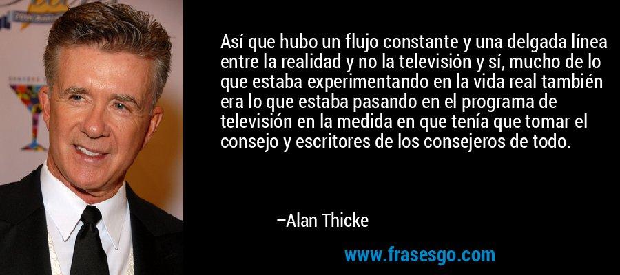 Así que hubo un flujo constante y una delgada línea entre la realidad y no la televisión y sí, mucho de lo que estaba experimentando en la vida real también era lo que estaba pasando en el programa de televisión en la medida en que tenía que tomar el consejo y escritores de los consejeros de todo. – Alan Thicke