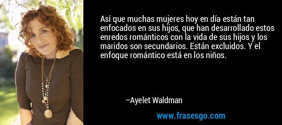 Así que muchas mujeres hoy en día están tan enfocados en sus hijos, que han desarrollado estos enredos románticos con la vida de sus hijos y los maridos son secundarios. Están excluidos. Y el enfoque romántico está en los niños. – Ayelet Waldman