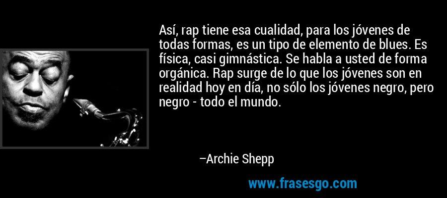 Así, rap tiene esa cualidad, para los jóvenes de todas formas, es un tipo de elemento de blues. Es física, casi gimnástica. Se habla a usted de forma orgánica. Rap surge de lo que los jóvenes son en realidad hoy en día, no sólo los jóvenes negro, pero negro - todo el mundo. – Archie Shepp