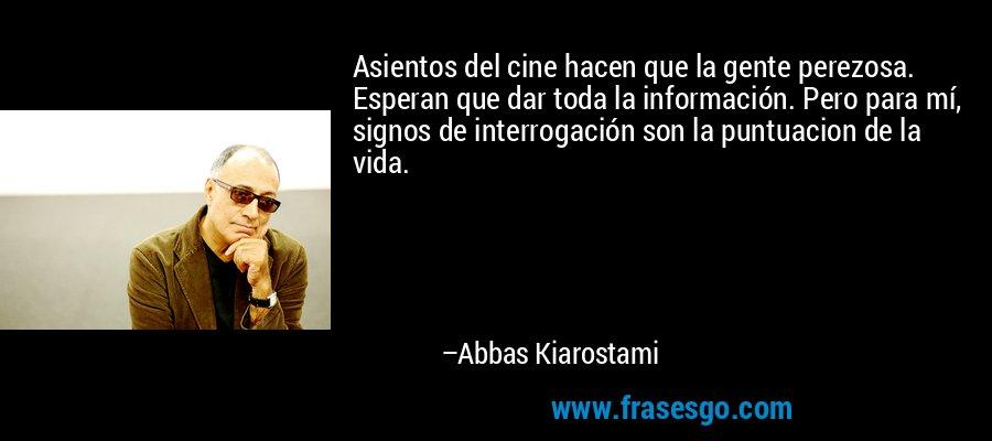 Asientos del cine hacen que la gente perezosa. Esperan que dar toda la información. Pero para mí, signos de interrogación son la puntuacion de la vida. – Abbas Kiarostami