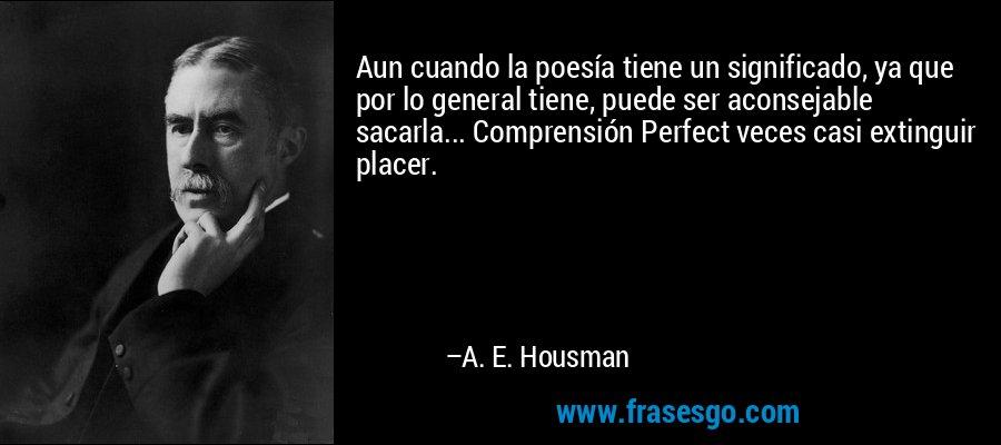 Aun cuando la poesía tiene un significado, ya que por lo general tiene, puede ser aconsejable sacarla... Comprensión Perfect veces casi extinguir placer. – A. E. Housman