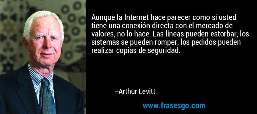 Aunque la Internet hace parecer como si usted tiene una conexión directa con el mercado de valores, no lo hace. Las líneas pueden estorbar, los sistemas se pueden romper, los pedidos pueden realizar copias de seguridad. – Arthur Levitt
