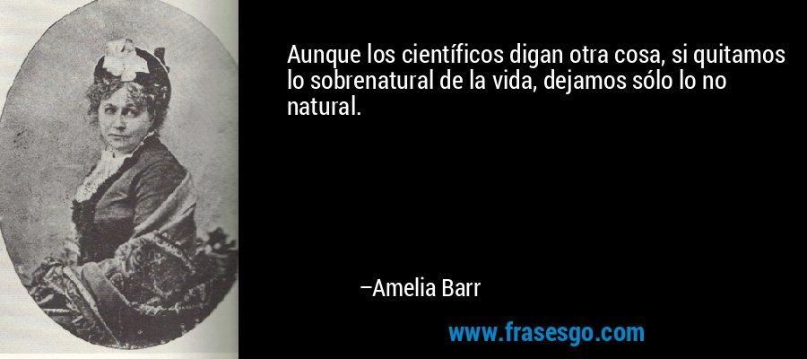 Aunque los científicos digan otra cosa, si quitamos lo sobrenatural de la vida, dejamos sólo lo no natural. – Amelia Barr