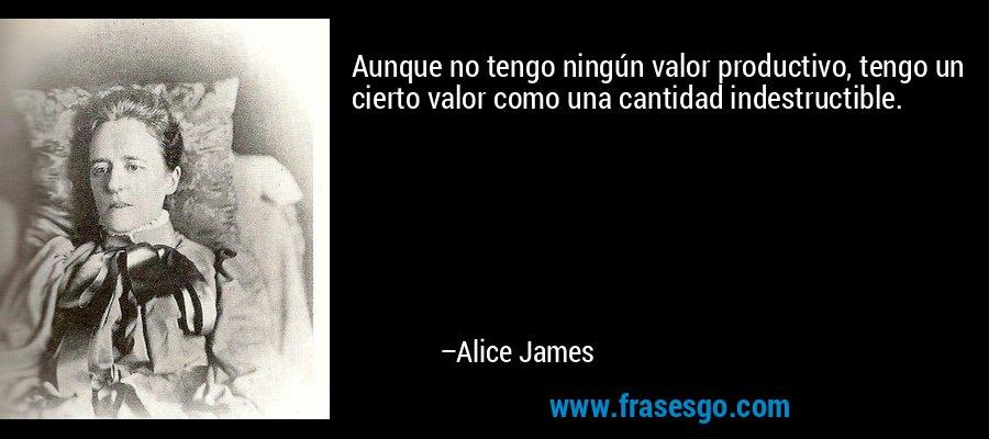 Aunque no tengo ningún valor productivo, tengo un cierto valor como una cantidad indestructible. – Alice James