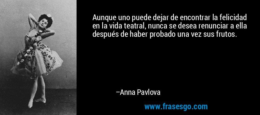 Aunque uno puede dejar de encontrar la felicidad en la vida teatral, nunca se desea renunciar a ella después de haber probado una vez sus frutos. – Anna Pavlova