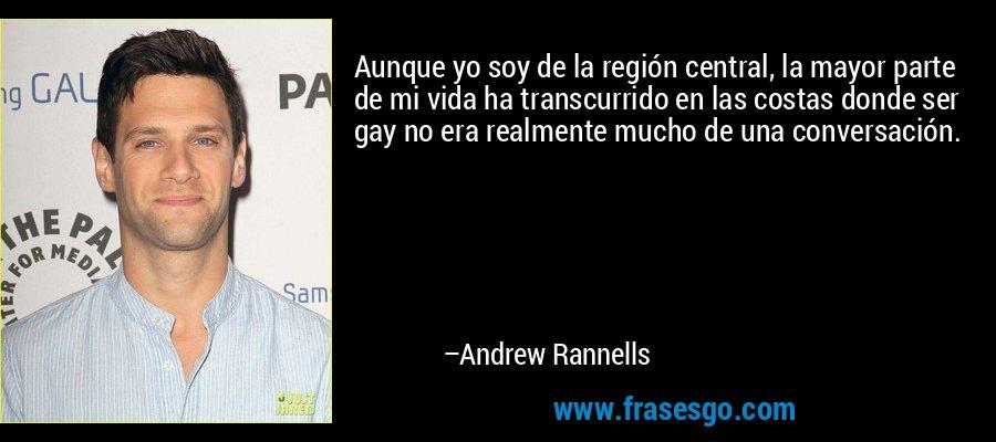 Aunque yo soy de la región central, la mayor parte de mi vida ha transcurrido en las costas donde ser gay no era realmente mucho de una conversación. – Andrew Rannells