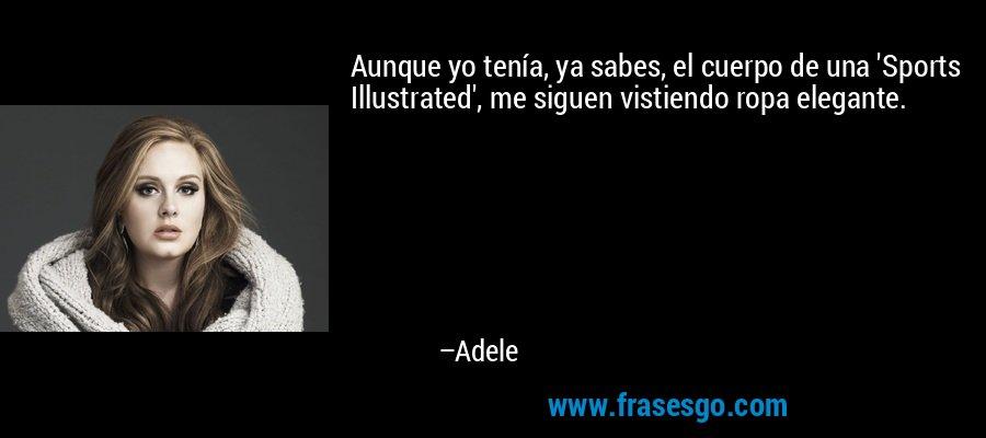 Aunque yo tenía, ya sabes, el cuerpo de una 'Sports Illustrated', me siguen vistiendo ropa elegante. – Adele