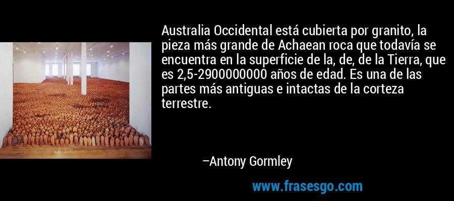 Australia Occidental está cubierta por granito, la pieza más grande de Achaean roca que todavía se encuentra en la superficie de la, de, de la Tierra, que es 2,5-2900000000 años de edad. Es una de las partes más antiguas e intactas de la corteza terrestre. – Antony Gormley