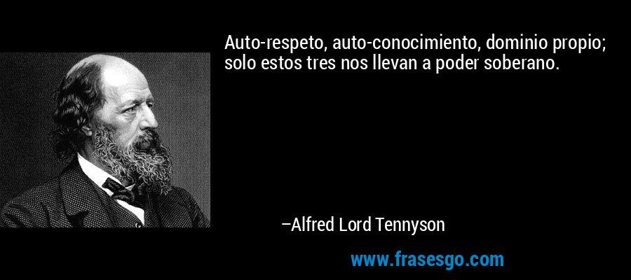Auto-respeto, auto-conocimiento, dominio propio; solo estos tres nos llevan a poder soberano. – Alfred Lord Tennyson