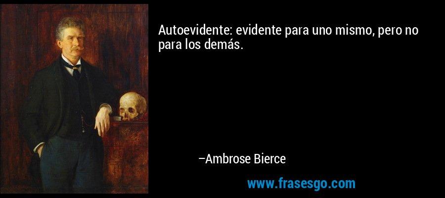 Autoevidente: evidente para uno mismo, pero no para los demás. – Ambrose Bierce