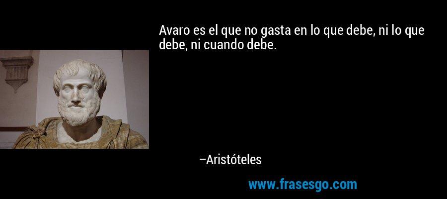 Avaro es el que no gasta en lo que debe, ni lo que debe, ni cuando debe. – Aristóteles