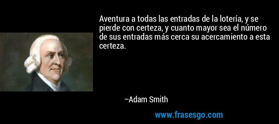 Aventura a todas las entradas de la lotería, y se pierde con certeza, y cuanto mayor sea el número de sus entradas más cerca su acercamiento a esta certeza. – Adam Smith