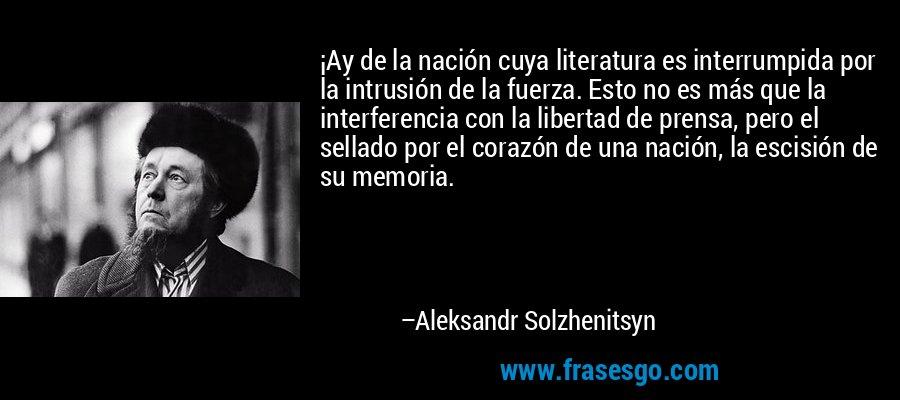 ¡Ay de la nación cuya literatura es interrumpida por la intrusión de la fuerza. Esto no es más que la interferencia con la libertad de prensa, pero el sellado por el corazón de una nación, la escisión de su memoria. – Aleksandr Solzhenitsyn