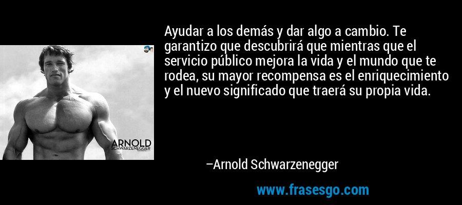 Ayudar a los demás y dar algo a cambio. Te garantizo que descubrirá que mientras que el servicio público mejora la vida y el mundo que te rodea, su mayor recompensa es el enriquecimiento y el nuevo significado que traerá su propia vida. – Arnold Schwarzenegger