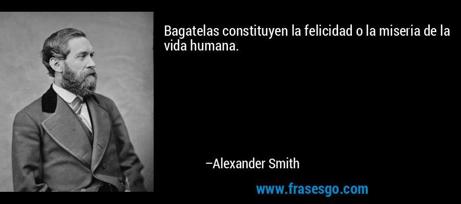 Bagatelas constituyen la felicidad o la miseria de la vida humana. – Alexander Smith