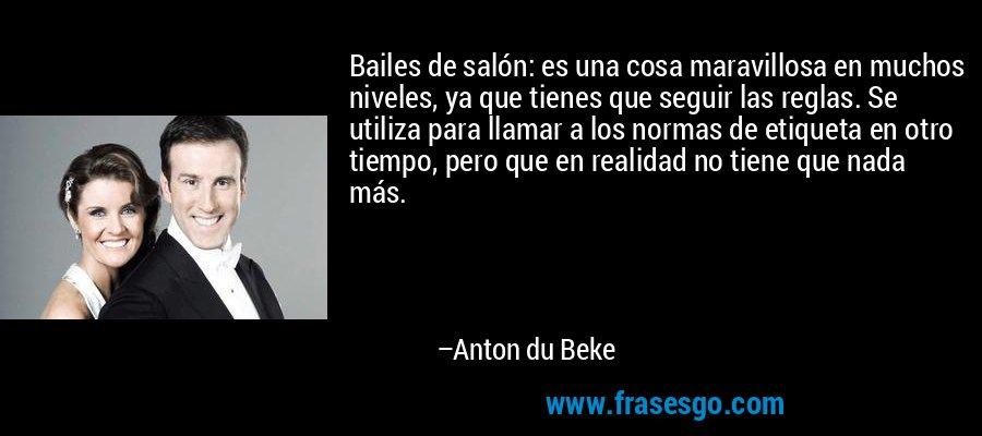 Bailes de salón: es una cosa maravillosa en muchos niveles, ya que tienes que seguir las reglas. Se utiliza para llamar a los normas de etiqueta en otro tiempo, pero que en realidad no tiene que nada más. – Anton du Beke