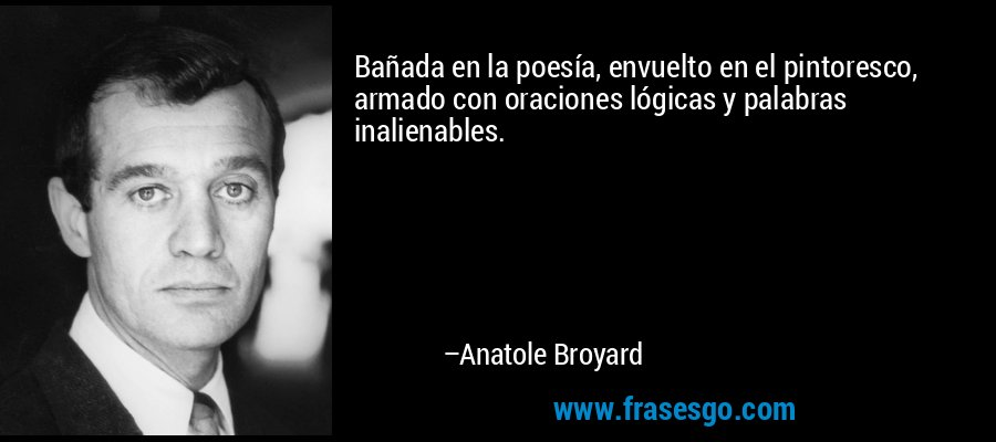 Bañada en la poesía, envuelto en el pintoresco, armado con oraciones lógicas y palabras inalienables. – Anatole Broyard