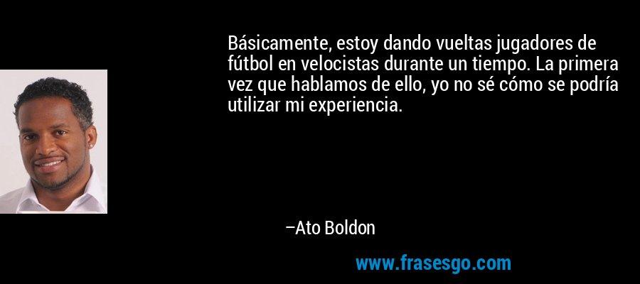 Básicamente, estoy dando vueltas jugadores de fútbol en velocistas durante un tiempo. La primera vez que hablamos de ello, yo no sé cómo se podría utilizar mi experiencia. – Ato Boldon